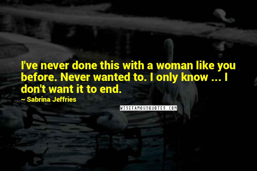 Sabrina Jeffries quotes: I've never done this with a woman like you before. Never wanted to. I only know ... I don't want it to end.