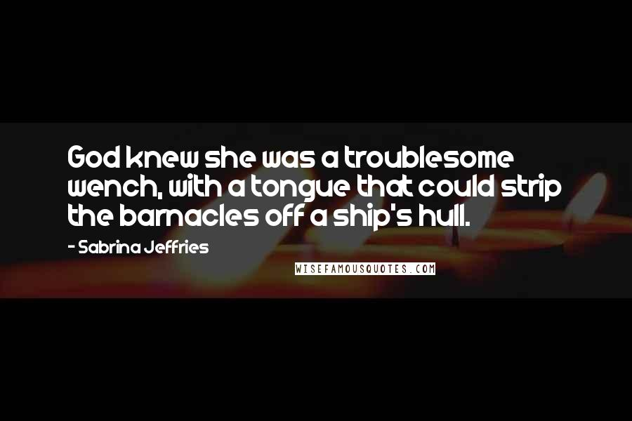 Sabrina Jeffries quotes: God knew she was a troublesome wench, with a tongue that could strip the barnacles off a ship's hull.