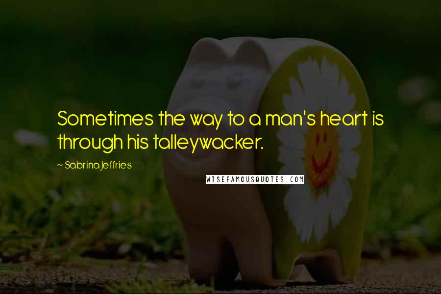 Sabrina Jeffries quotes: Sometimes the way to a man's heart is through his talleywacker.