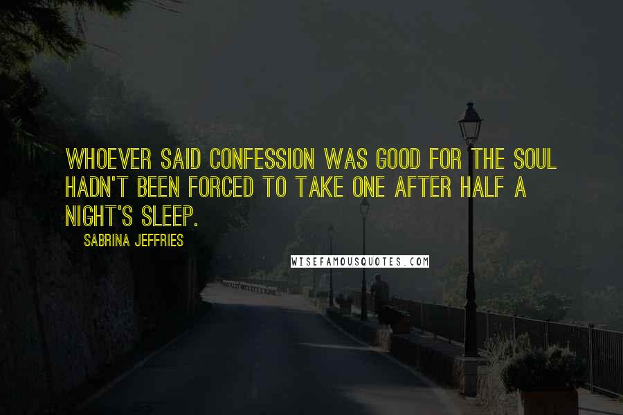 Sabrina Jeffries quotes: Whoever said confession was good for the soul hadn't been forced to take one after half a night's sleep.