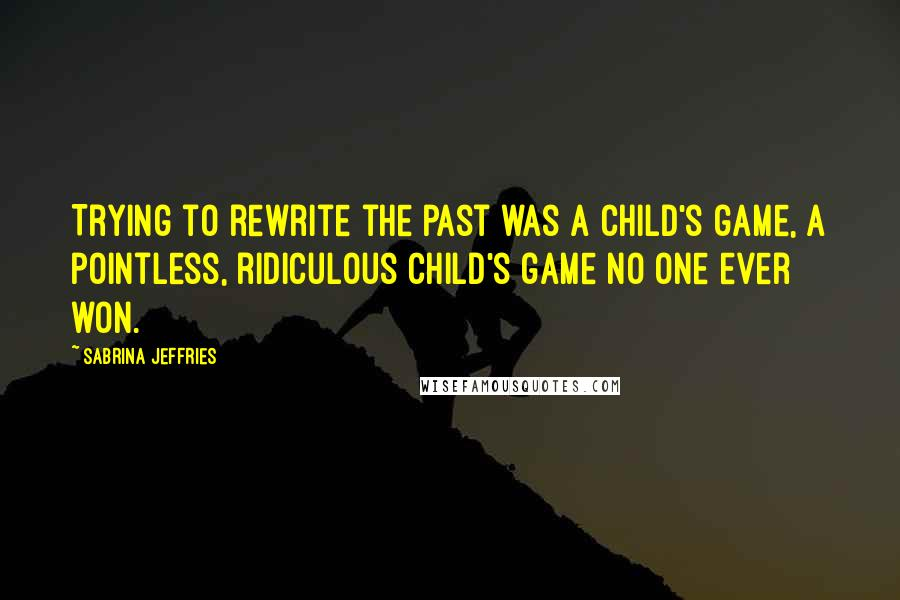 Sabrina Jeffries quotes: Trying to rewrite the past was a child's game, a pointless, ridiculous child's game no one ever won.