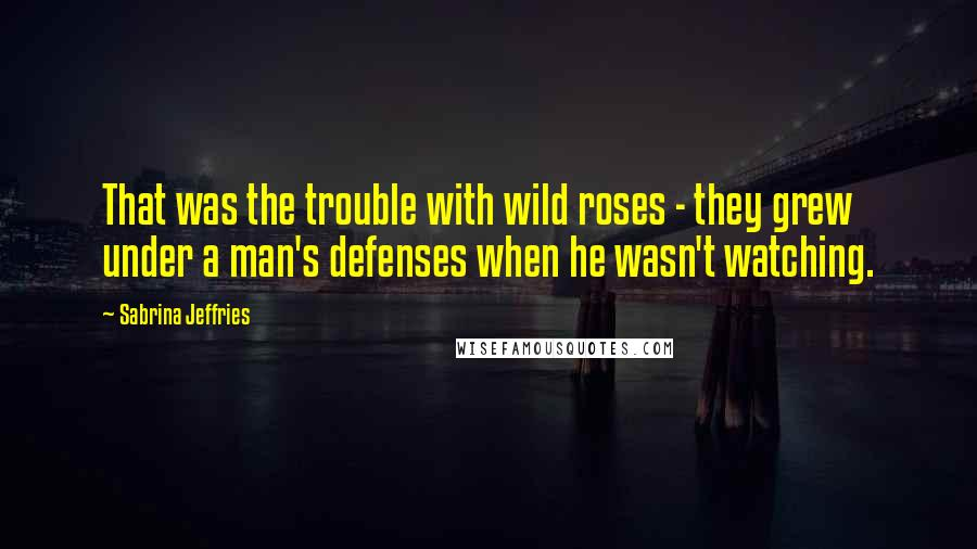 Sabrina Jeffries quotes: That was the trouble with wild roses - they grew under a man's defenses when he wasn't watching.
