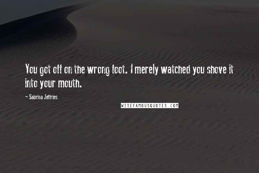 Sabrina Jeffries quotes: You got off on the wrong foot. I merely watched you shove it into your mouth.