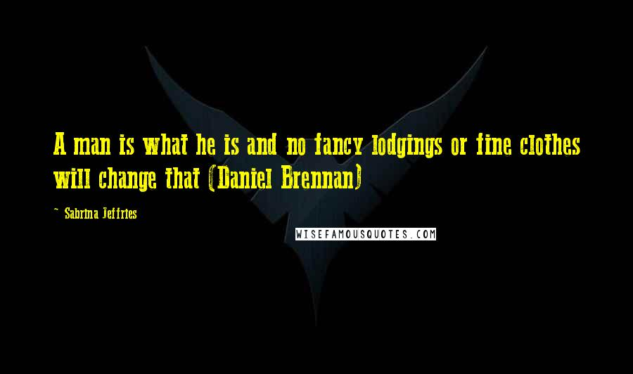 Sabrina Jeffries quotes: A man is what he is and no fancy lodgings or fine clothes will change that (Daniel Brennan)