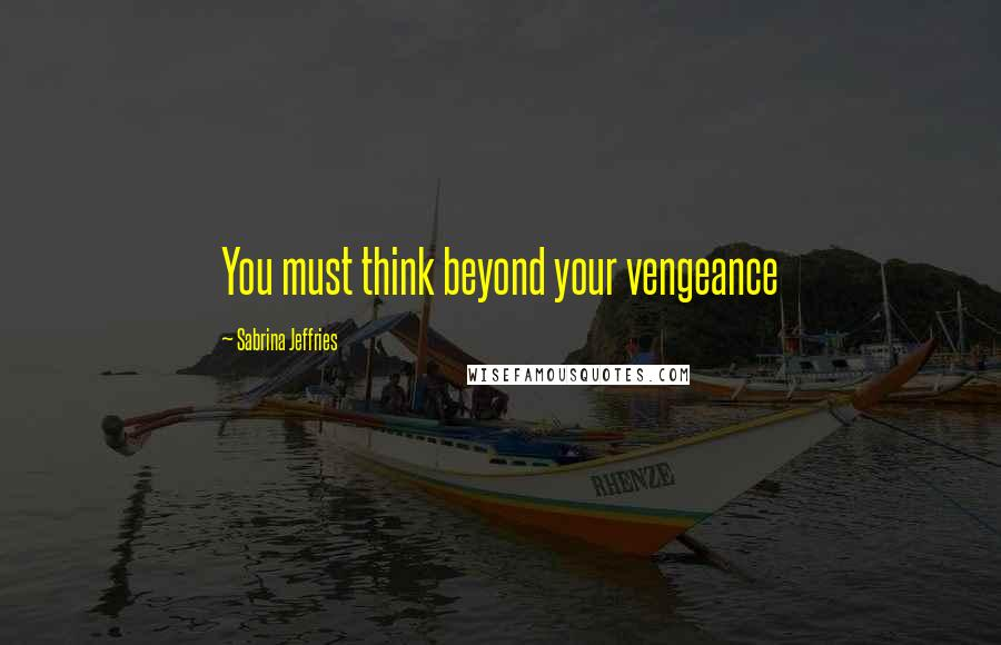 Sabrina Jeffries quotes: You must think beyond your vengeance