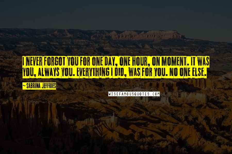 Sabrina Jeffries quotes: I never forgot you for one day, one hour, on moment. It was you, always you. Everything I did, was for you. No one else.