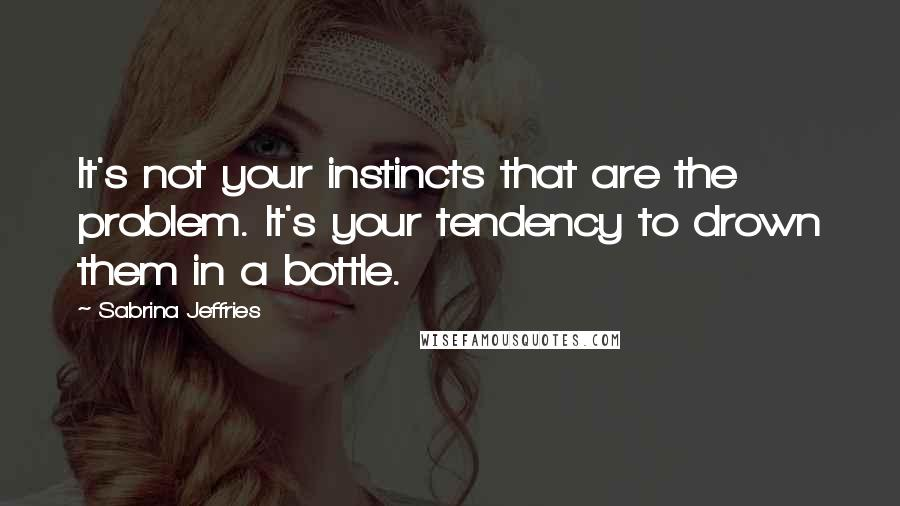Sabrina Jeffries quotes: It's not your instincts that are the problem. It's your tendency to drown them in a bottle.