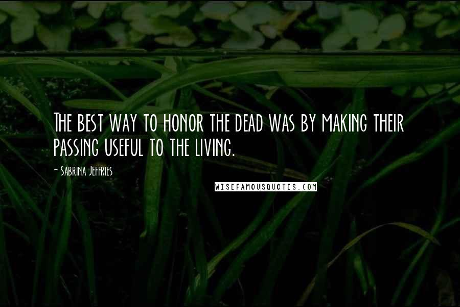 Sabrina Jeffries quotes: The best way to honor the dead was by making their passing useful to the living.
