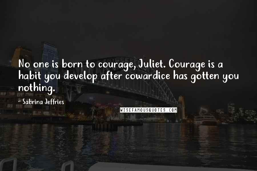 Sabrina Jeffries quotes: No one is born to courage, Juliet. Courage is a habit you develop after cowardice has gotten you nothing.
