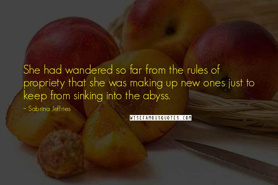 Sabrina Jeffries quotes: She had wandered so far from the rules of propriety that she was making up new ones just to keep from sinking into the abyss.