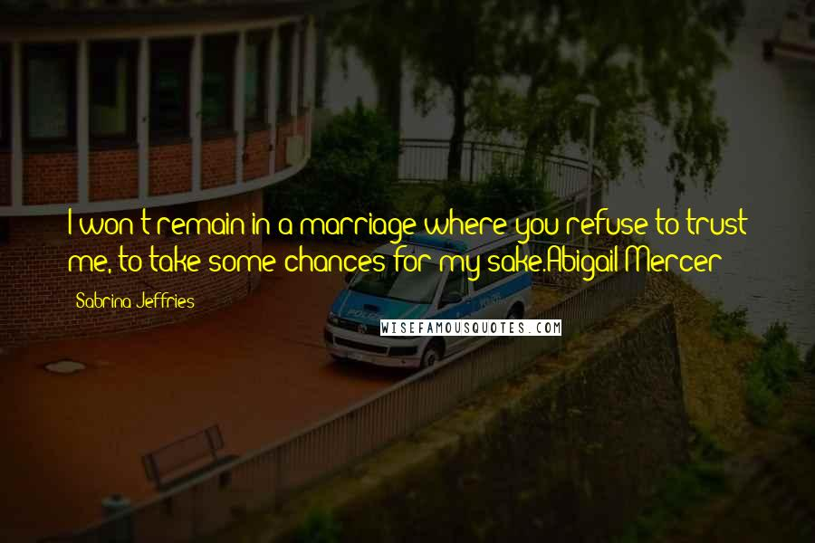 Sabrina Jeffries quotes: I won't remain in a marriage where you refuse to trust me, to take some chances for my sake.Abigail Mercer