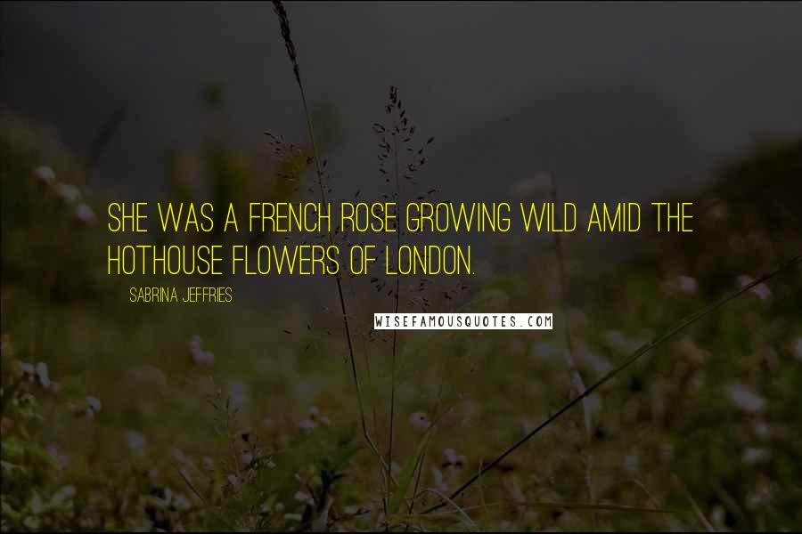 Sabrina Jeffries quotes: She was a French rose growing wild amid the hothouse flowers of London.