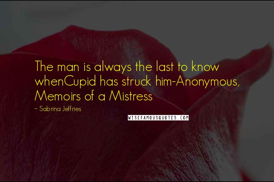 Sabrina Jeffries quotes: The man is always the last to know whenCupid has struck him-Anonymous, Memoirs of a Mistress