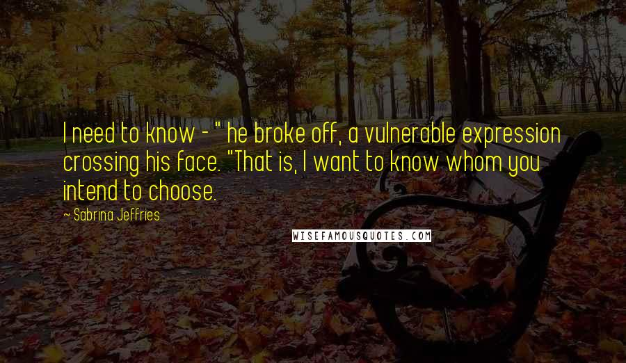 "Sabrina Jeffries quotes: I need to know - "" he broke off, a vulnerable expression crossing his face. ""That is, I want to know whom you intend to choose."