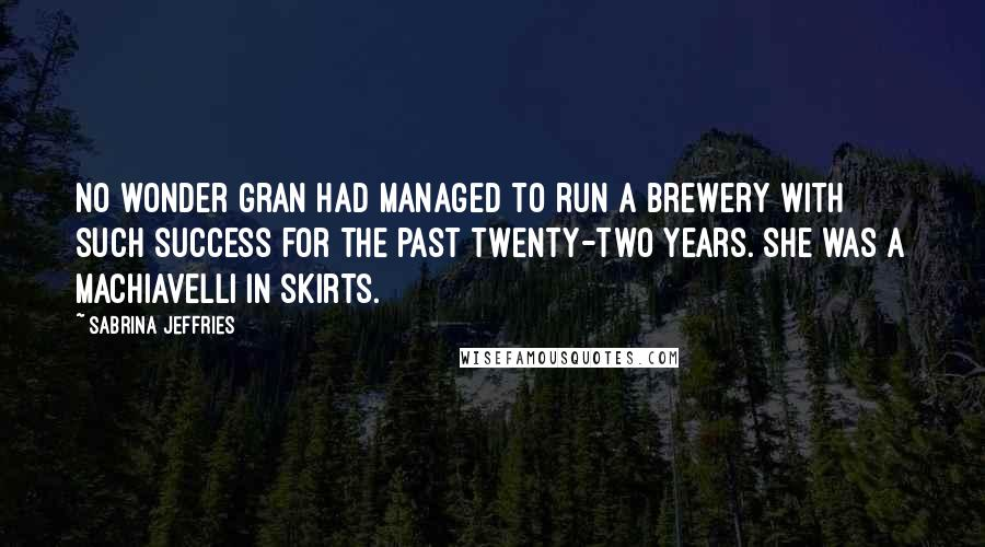 Sabrina Jeffries quotes: No wonder Gran had managed to run a brewery with such success for the past twenty-two years. She was a Machiavelli in skirts.
