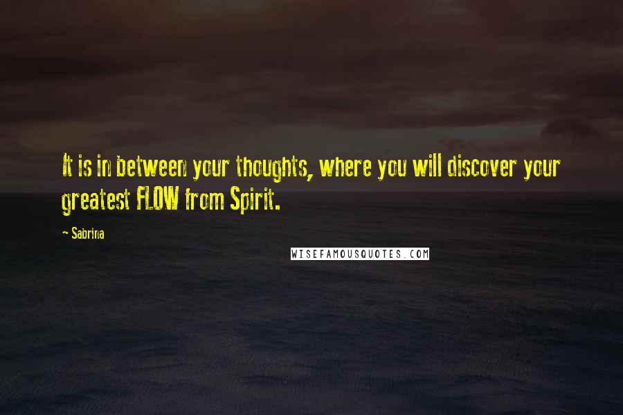 Sabrina quotes: It is in between your thoughts, where you will discover your greatest FLOW from Spirit.