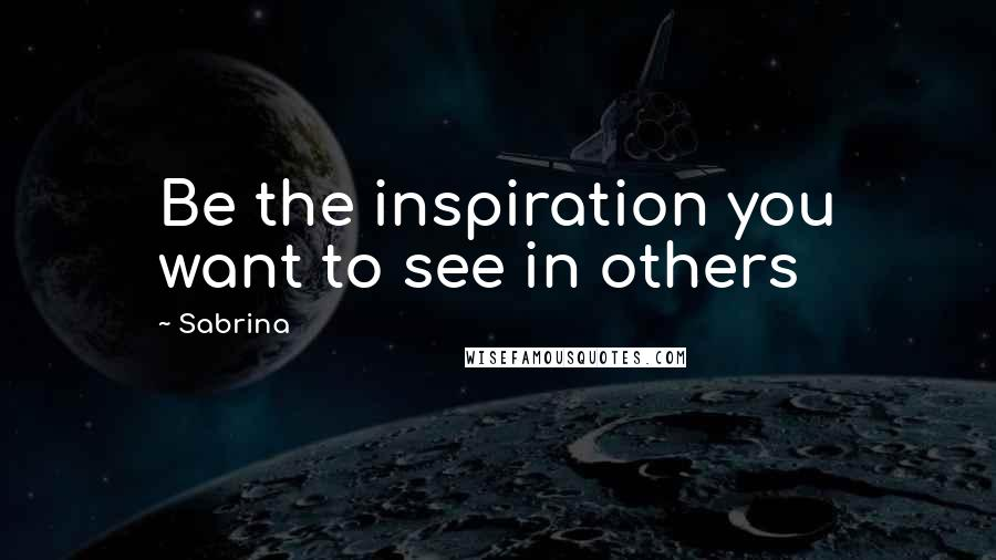Sabrina quotes: Be the inspiration you want to see in others