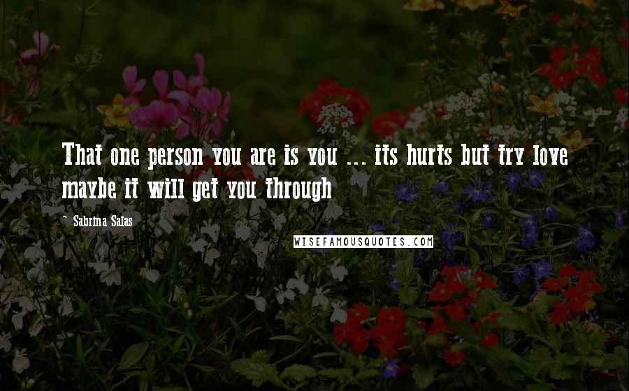 Sabrina Salas quotes: That one person you are is you ... its hurts but try love maybe it will get you through