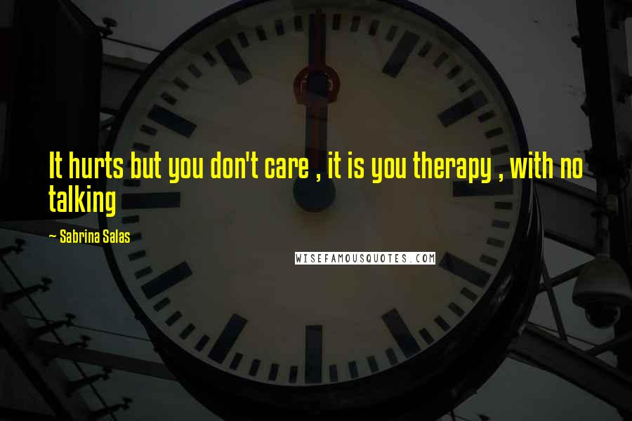 Sabrina Salas quotes: It hurts but you don't care , it is you therapy , with no talking