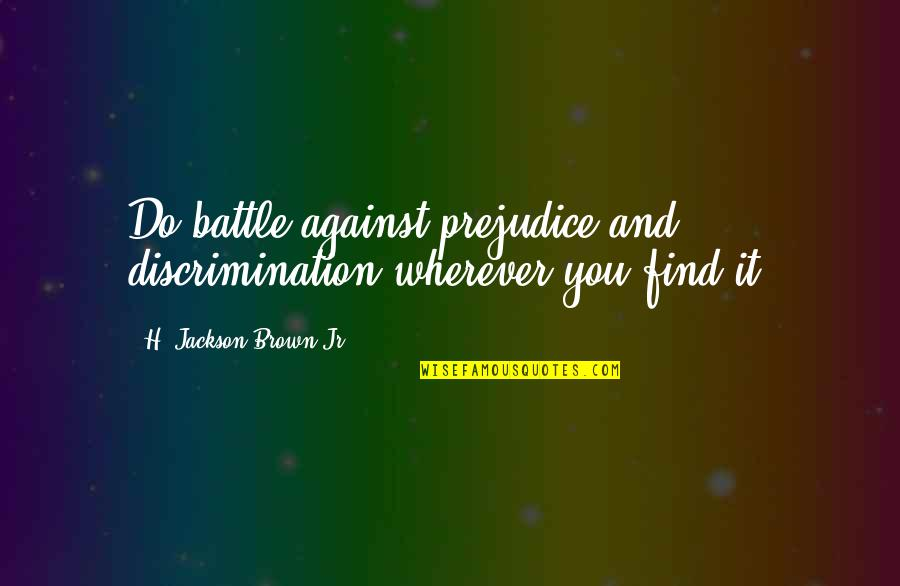 Sabse Bada Rupaiya Quotes By H. Jackson Brown Jr.: Do battle against prejudice and discrimination wherever you