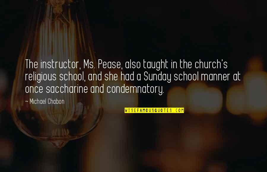 Saccharine Quotes By Michael Chabon: The instructor, Ms. Pease, also taught in the