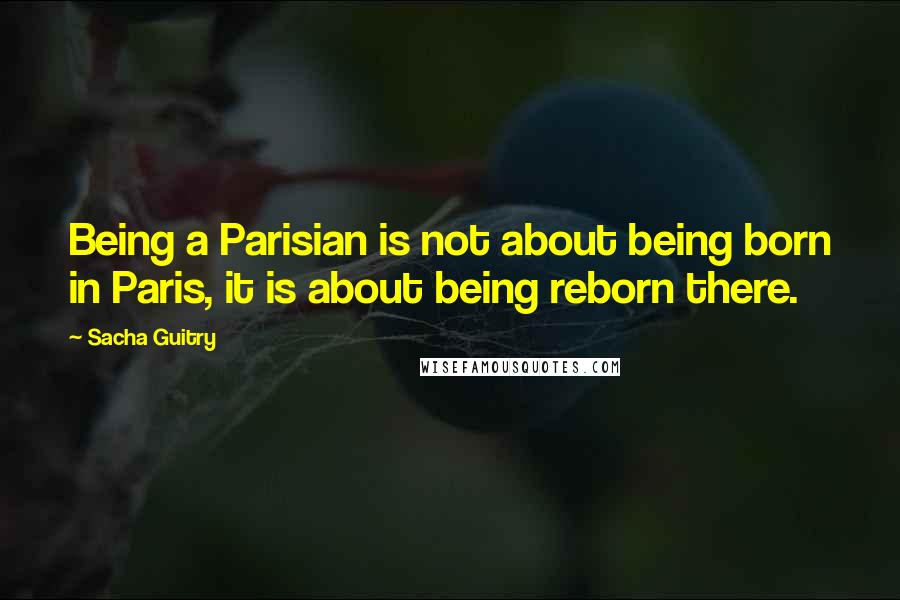 Sacha Guitry quotes: Being a Parisian is not about being born in Paris, it is about being reborn there.
