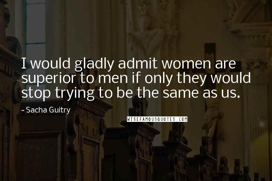 Sacha Guitry quotes: I would gladly admit women are superior to men if only they would stop trying to be the same as us.