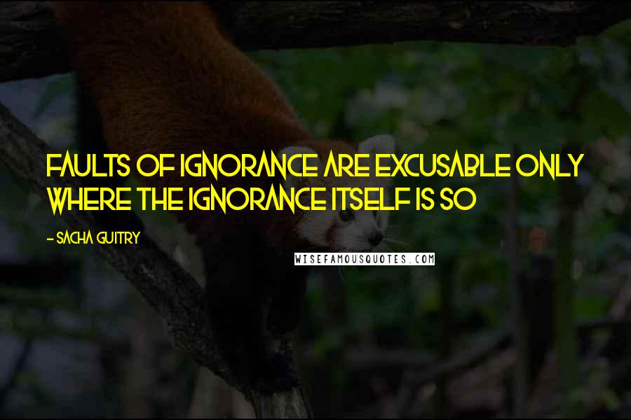 Sacha Guitry quotes: Faults of ignorance are excusable only where the ignorance itself is so