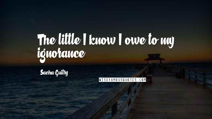 Sacha Guitry quotes: The little I know I owe to my ignorance.
