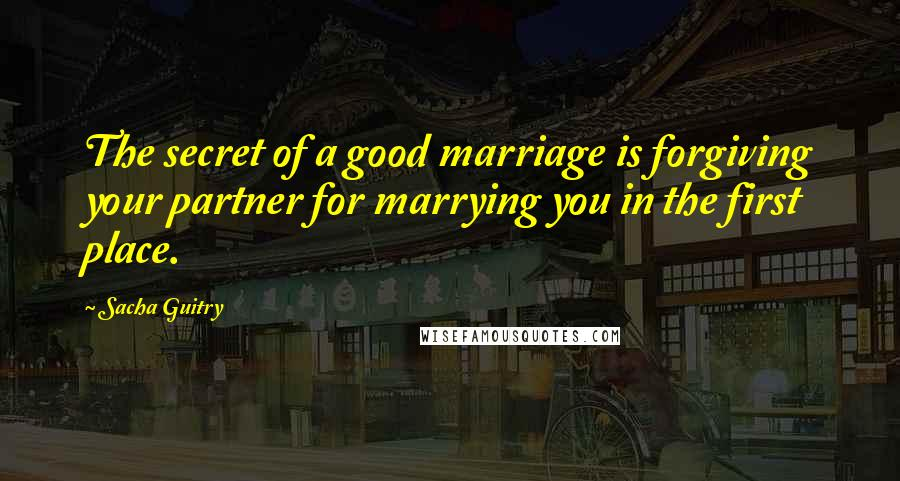 Sacha Guitry quotes: The secret of a good marriage is forgiving your partner for marrying you in the first place.