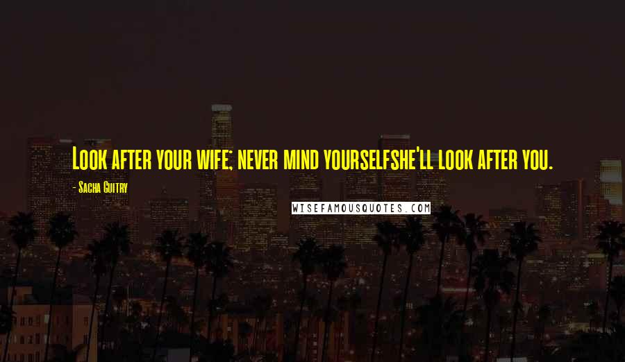Sacha Guitry quotes: Look after your wife; never mind yourselfshe'll look after you.