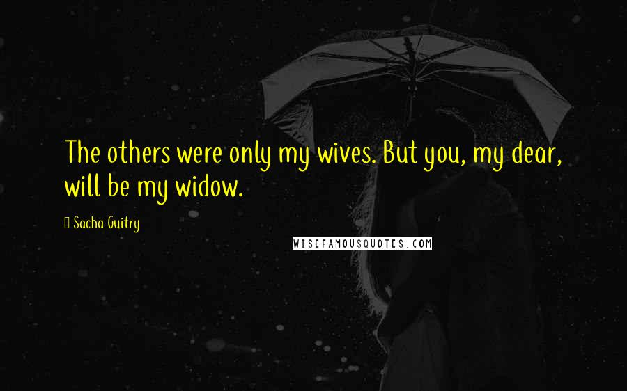 Sacha Guitry quotes: The others were only my wives. But you, my dear, will be my widow.
