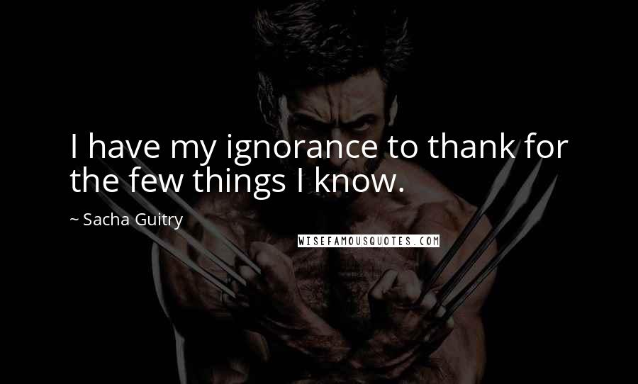 Sacha Guitry quotes: I have my ignorance to thank for the few things I know.