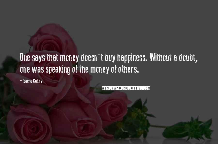 Sacha Guitry quotes: One says that money doesn't buy happiness. Without a doubt, one was speaking of the money of others.