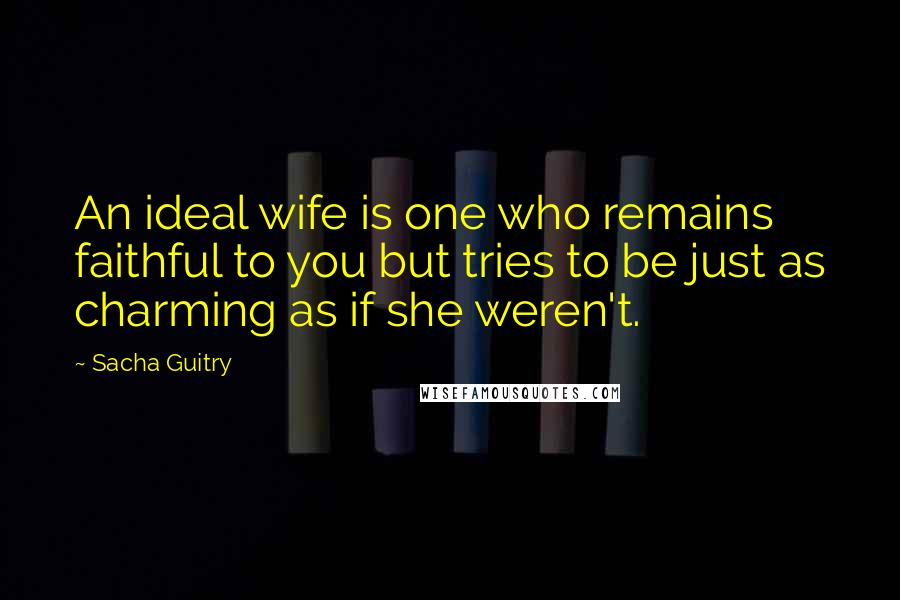 Sacha Guitry quotes: An ideal wife is one who remains faithful to you but tries to be just as charming as if she weren't.