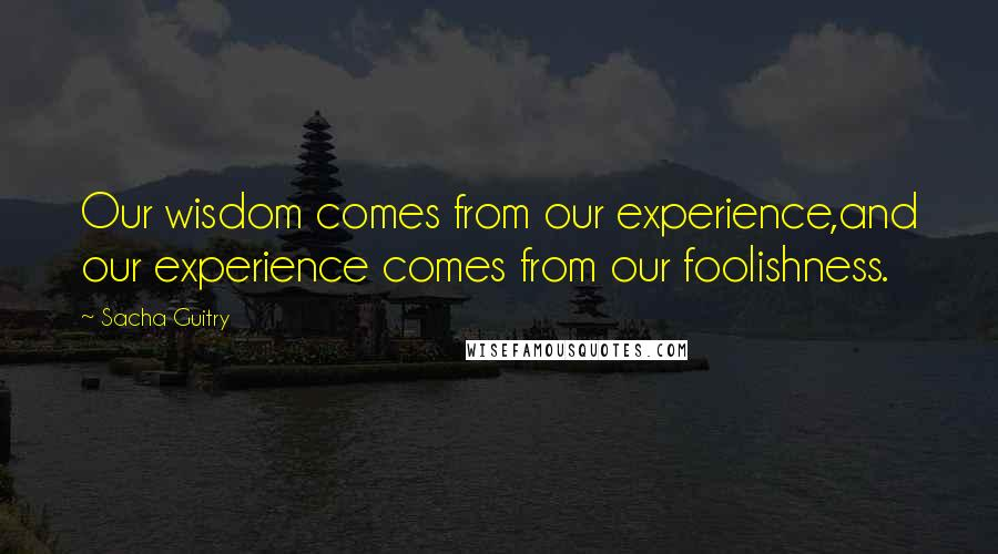 Sacha Guitry quotes: Our wisdom comes from our experience,and our experience comes from our foolishness.