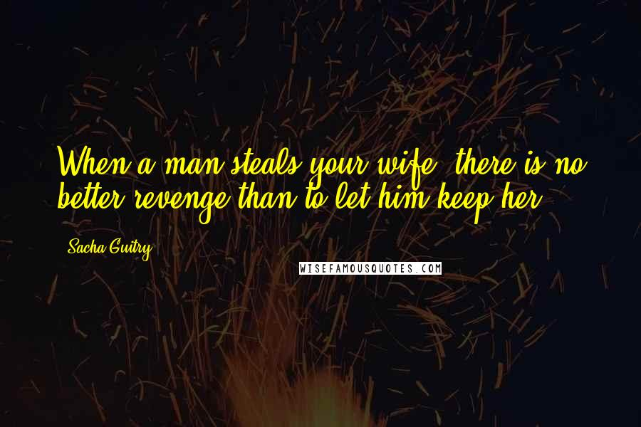 Sacha Guitry quotes: When a man steals your wife, there is no better revenge than to let him keep her.