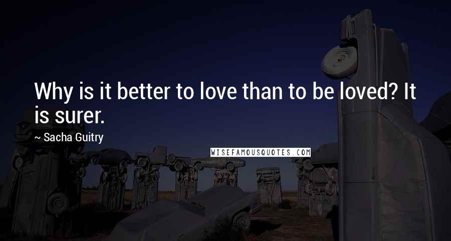 Sacha Guitry quotes: Why is it better to love than to be loved? It is surer.