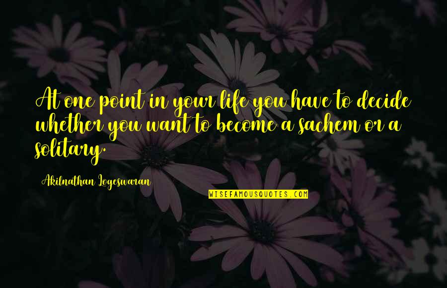 Sachem Quotes By Akilnathan Logeswaran: At one point in your life you have