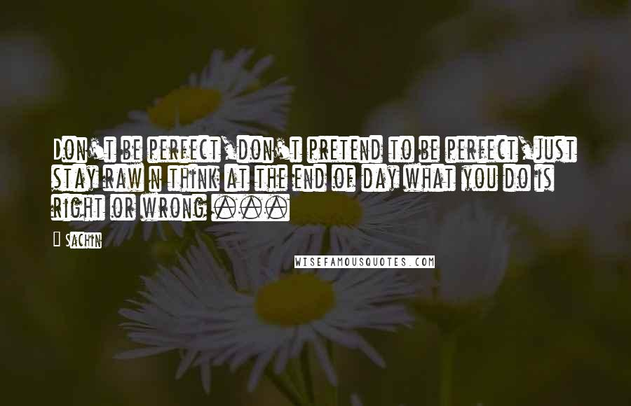 Sachin quotes: Don't be perfect,don't pretend to be perfect,just stay raw n think at the end of day what you do is right or wrong ...
