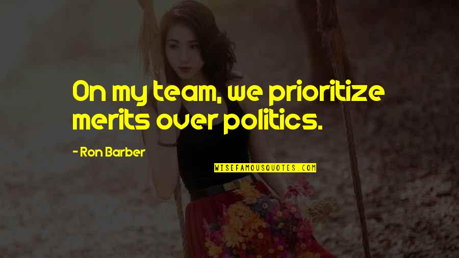Sacred Activism Quotes By Ron Barber: On my team, we prioritize merits over politics.