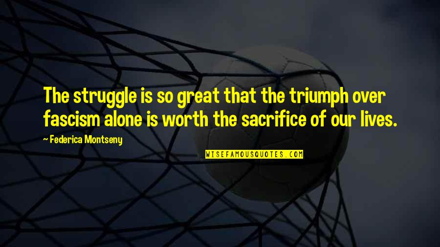 Sacrifice And Struggle Quotes By Federica Montseny: The struggle is so great that the triumph