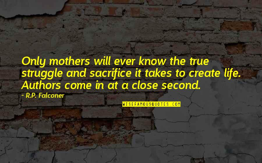 Sacrifice And Struggle Quotes By R.P. Falconer: Only mothers will ever know the true struggle