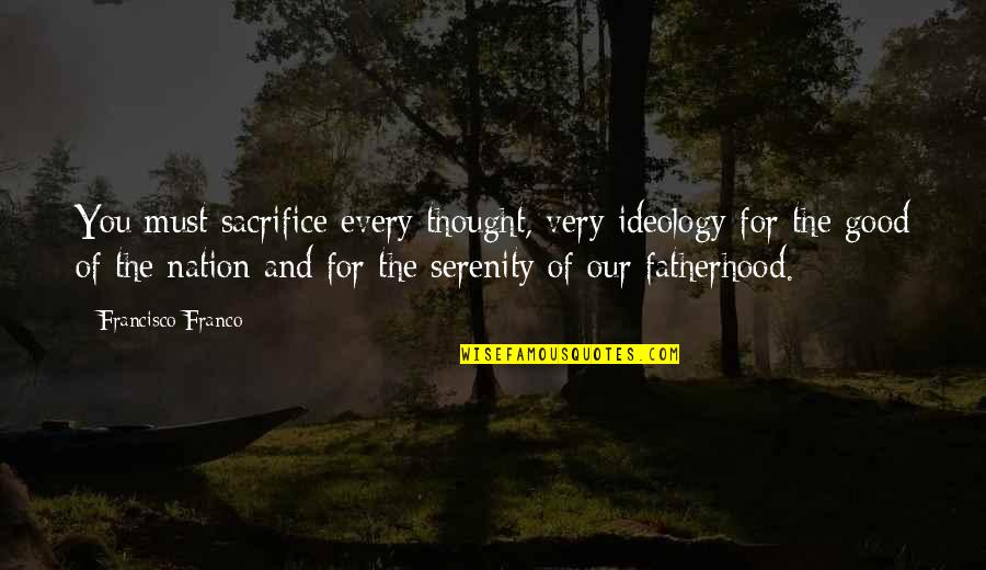 Sacrifice For Nation Quotes By Francisco Franco: You must sacrifice every thought, very ideology for