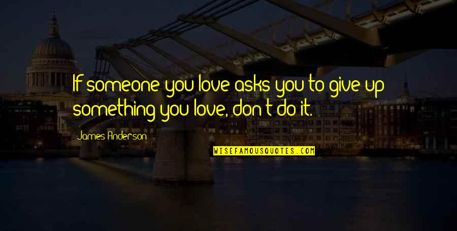 Sacrifice For Relationships Quotes By James Anderson: If someone you love asks you to give