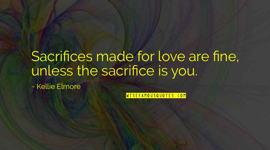 Sacrifice For Relationships Quotes By Kellie Elmore: Sacrifices made for love are fine, unless the