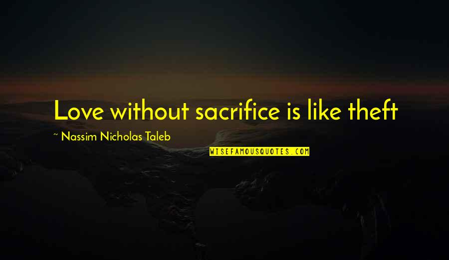 Sacrifice For Relationships Quotes By Nassim Nicholas Taleb: Love without sacrifice is like theft