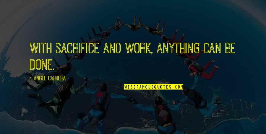 Sacrifice For Work Quotes By Angel Cabrera: With sacrifice and work, anything can be done.