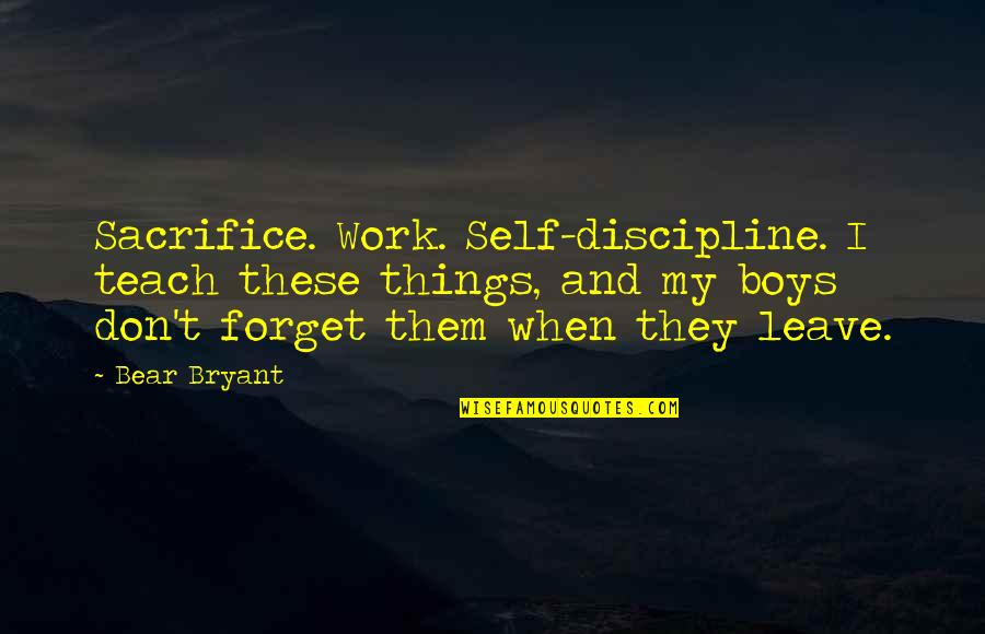 Sacrifice For Work Quotes By Bear Bryant: Sacrifice. Work. Self-discipline. I teach these things, and