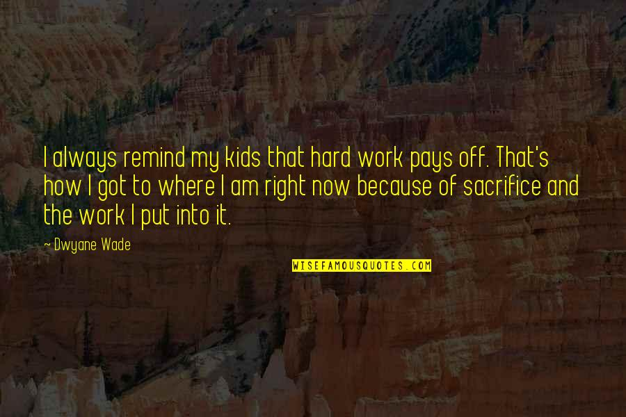 Sacrifice For Work Quotes By Dwyane Wade: I always remind my kids that hard work